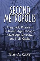 Second metropolis : pragmatic pluralism in Gilded Age Chicago, Silver Age Moscow, and Meiji Osaka