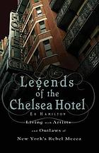 Legends of the Chelsea Hotel : living with the artists and outlaws of New York's rebel mecca