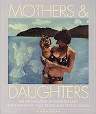 Mothers & daughters : that special quality : an exploration in photographs