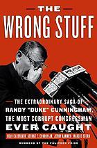"The wrong stuff : the extraordinary saga of Randy ""Duke"" Cunningham, the most corrupt congressman ever caught"