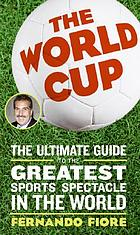 The World Cup : the ultimate guide to the greatest sports spectacle in the world