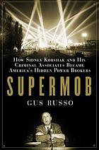 Supermob : how Sidney Korshak and his criminal associates became America's hidden power brokers