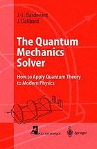 The quantum mechanics solver : how to apply quantum theory to modern physics ; with numerous problems and solutions