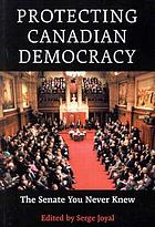 Protecting Canadian democracy : the Senate you never knew