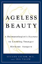 Ageless beauty : a dermatologist's secrets for looking younger without surgery
