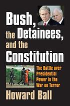 Bush, the detainees, & the Constitution : the battle over presidential power in the War on Terror
