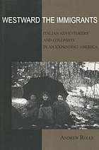 Westward the immigrants : Italian adventurers and colonists in an expanding America