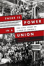 There is power in a union : the epic story of labor in America