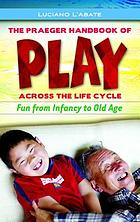 The Praeger handbook of play across the life cycle : fun from infancy to old age