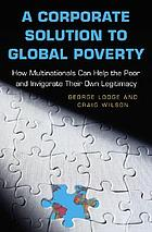 A corporate solution to global poverty : how multinationals can help the poor and invigorate their own legitimacy