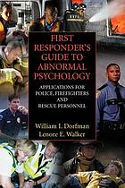 First responder's guide to abnormal psychology : applications for police, firefighters, and rescue personnel