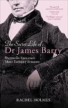 The secret life of Dr. James Barry : Victorian England's most eminent surgeon