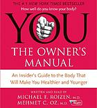 You--the owner's manual : an insider's guide to the body that will make you healthier and younger