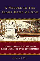 A needle in the right hand of God : the Norman conquest of 1066 and the making of the Bayeux tapestry