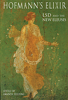 Hofmann's Elixir LSD and the new eleusis : talks & essays by Albert Hofmann and others ; adapted from the German edition by Mathias Broeckers and Roger Liggenstorfer ; translation by Jonathan Ott ; edited by Amanda Feilding Hofmann's Elixir