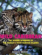 Wild Caribbean : the hidden wonders of the world's most famous islands