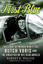 First blue : the story of World War II Ace Butch Voris and the creation of the Blue Angels