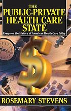The public-private health care state : essays on the history of American health care policy