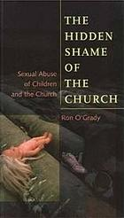 The hidden shame of the church : sexual abuse of children and the church