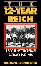 The 12-year Reich : a social history of Nazi Germany, 1933-1945 / Richard Grunberger