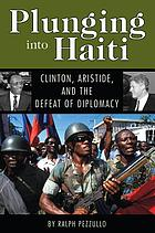 Plunging into Haiti Clinton, Aristide, and the defeat of diplomacy