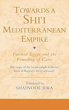 Towards a Shiʻi Mediterranean empire Fatimid Egypt and the founding of Cairo : the reign of the Imam-caliph al-Muʻizz from Taqī al-Dīn Aḥmad b. ʻAlī al-Maqrīzī's Ittiʻāẓ al-ḥunafā' bi-akhbār al-a'imma al-Fāṭamiyyīn al-khulafā'