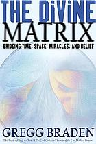 The divine matrix : bridging time, space, miracles, and belief