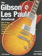 The Gibson Les Paul handbook : how to buy, maintain, set up, troubleshoot, and modify your Gibson and Epiphone Les Paul