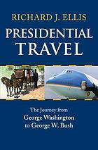 Presidential travel : the journey from George Washington to George W. Bush