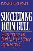Succeeding John Bull : America in Britain's place, 1900-1975 : a study of the Anglo-American relationship and world politics in the context of British and American foreign-policy-making in the twentieth century