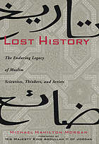 Lost history : the enduring legacy of Muslim scientists, thinkers, and artists