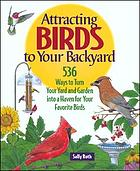Attracting birds to your backyard : 536 ways to turn your yard and garden into a haven for your favorite birds