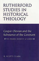 Caspar Olevian and the substance of the Covenant : the double benefit of Christ