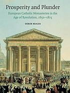 Prosperity and plunder : European Catholic monasteries in the age of revolution, 1650-1815