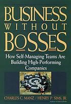Business without bosses : how self-managing teams are building high-performing companies