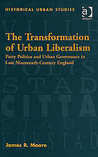 The transformation of urban liberalism party politics and urban governance in late nineteenth-century England