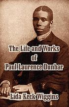 The life and works of Paul Laurence Dunbar : containing his complete poetical works, his best short stories, numerous anecdotes and a complete biography of the famous poet by Lida Keck Wiggins : and an introduction by William Dean Howells