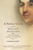 A perfect union : Dolley Madison and the creation of the American nation