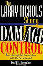 The Larry Nichols story : damage control : how to get caught with your pants down and still get elected president : authorized biography