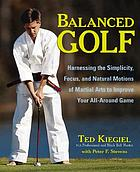 Balanced golf : harnessing the simplicity, focus, and natural motions of martial arts to improve your all-around game