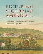 Picturing Victorian America : prints by the Kellogg brothers of Hartford, Connecticut, 1830-1880
