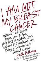 I am not my breast cancer : women talk openly about love & sex, hair loss & weight gain, mothers & daughters, and being a woman with breast cancer