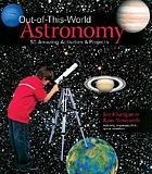 Out-of-this-world astronomy : 50 amazing activities & projects