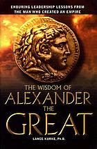 The wisdom of Alexander the Great : enduring leadership lessons from the man who created an empire