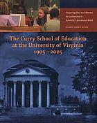 The Curry School of Education at the University of Virginia, 1905-2005 : preparing men and women for leadership in scientific educational work