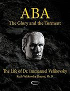 Aba, the glory and the torment : the life of Dr. Immanuel Velikovsky
