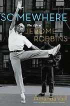 Somewhere : the life of Jerome Robbins