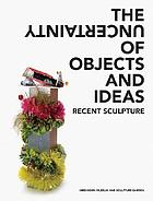 The uncertainty of objects and ideas : recent sculpture