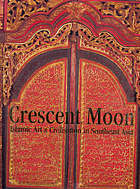 Crescent moon : Islamic art & civilisation in Southeast Asia = Bulan sabit : seni dan peradaban Islam di Asia Tenggara