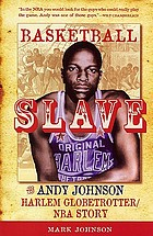 Basketball slave : the Andy Johnson Harlem Globetrotter/NBA story